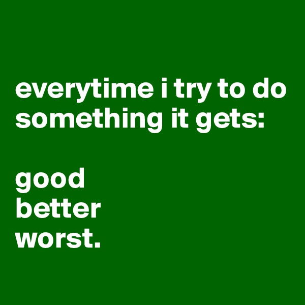 everytime i try to do something it gets:  good better worst.