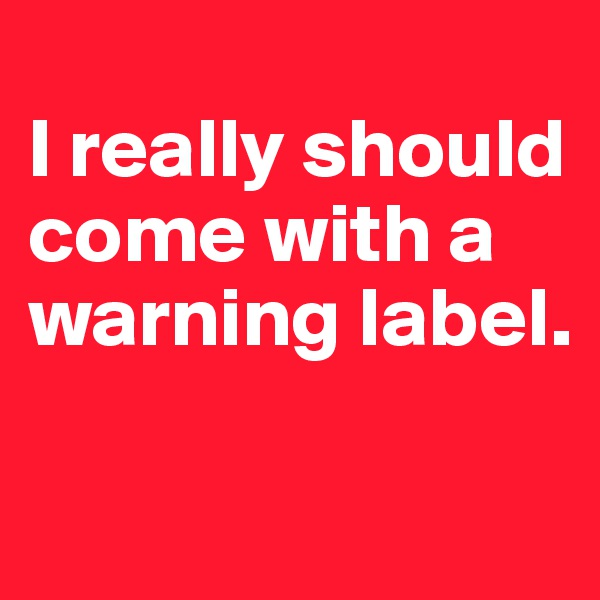I really should come with a warning label.