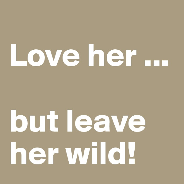Love her ...  but leave her wild!