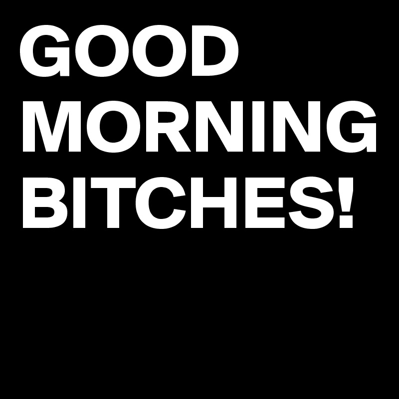 Good morning Bitches