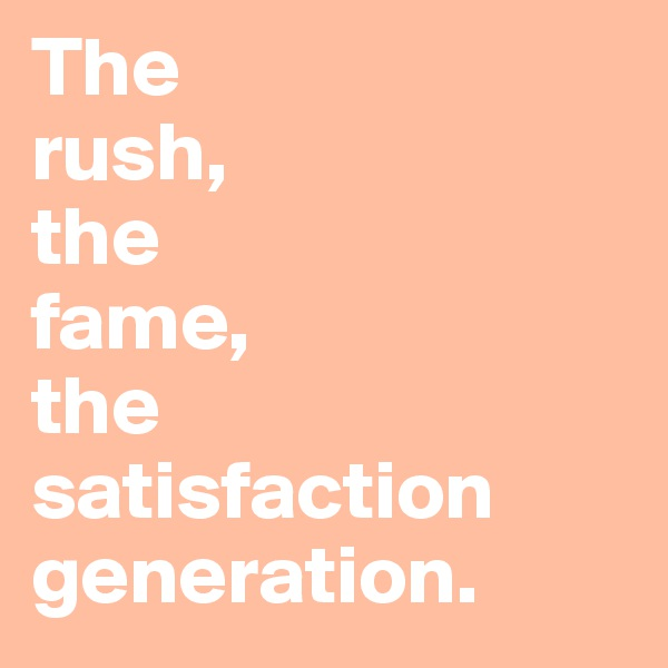 The  rush,  the  fame,  the satisfaction generation.