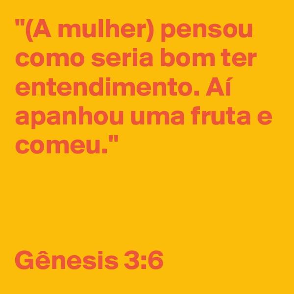 """""""(A mulher) pensou como seria bom ter entendimento. Aí apanhou uma fruta e comeu.""""     Gênesis 3:6"""