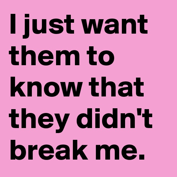 I just want them to know that they didn't break me.