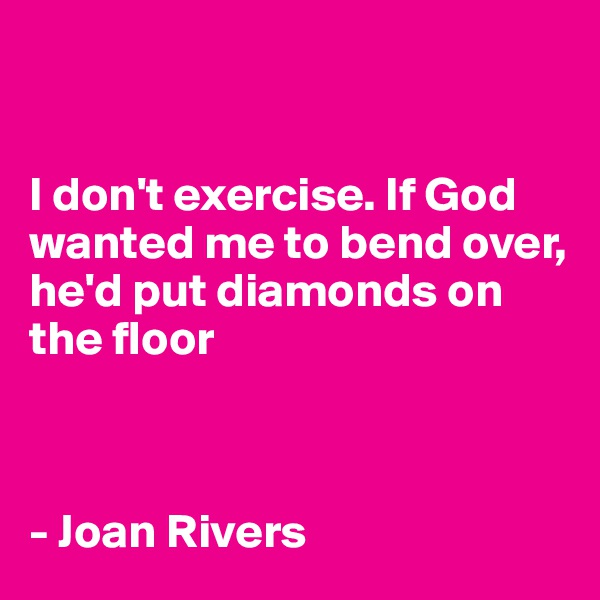 I don't exercise. If God wanted me to bend over, he'd put diamonds on the floor    - Joan Rivers