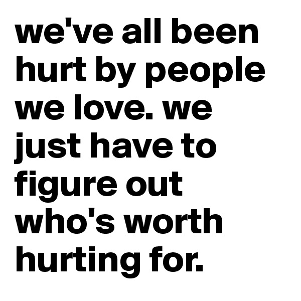 we've all been hurt by people we love. we just have to figure out who's worth hurting for.