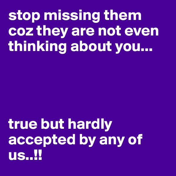 stop missing them coz they are not even thinking about you...      true but hardly accepted by any of us..!!