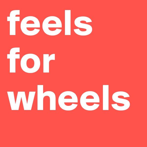 feels for wheels