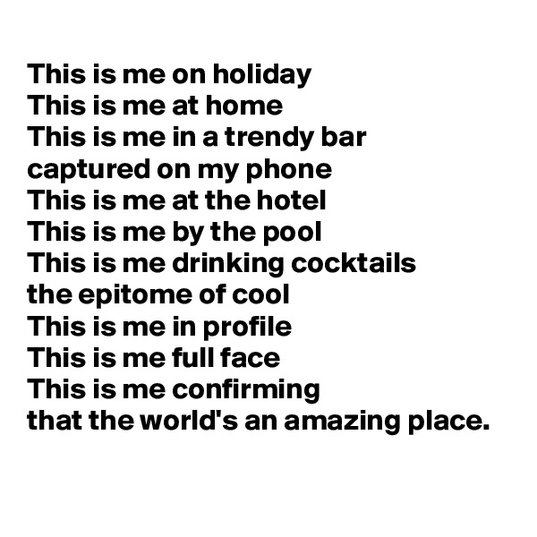This is me on holiday This is me at home This is me in a trendy bar captured on my phone  This is me at the hotel This is me by the pool This is me drinking cocktails the epitome of cool This is me in profile This is me full face This is me confirming that the world's an amazing place.
