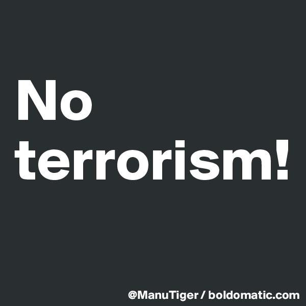 No terrorism!