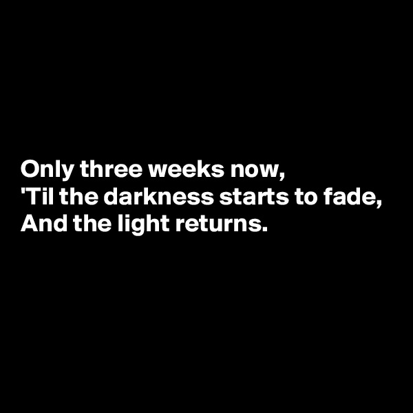 Only three weeks now, 'Til the darkness starts to fade, And the light returns.