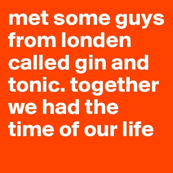 met some guys from londen called gin and tonic. together we had the time of our life