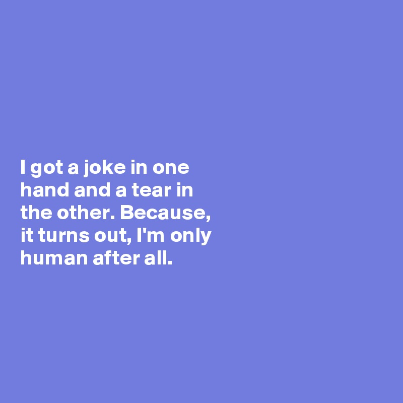 I got a joke in one  hand and a tear in  the other. Because,    it turns out, I'm only  human after all.