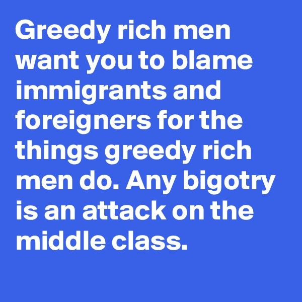 Greedy rich men want you to blame immigrants and foreigners for the things greedy rich men do. Any bigotry is an attack on the middle class.