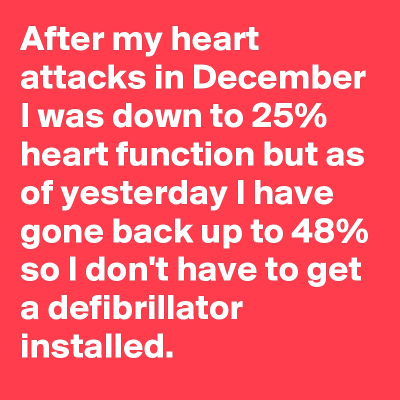 After my heart attacks in December I was down to 25% heart function but as of yesterday I have gone back up to 48% so I don't have to get a defibrillator installed.