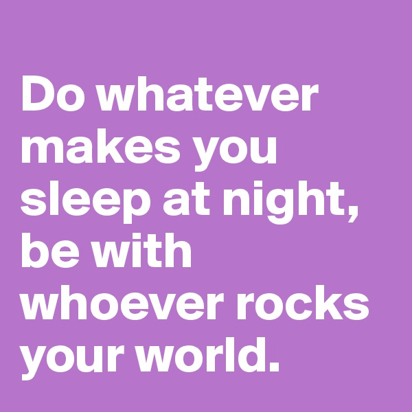 Do whatever makes you sleep at night, be with whoever rocks your world.