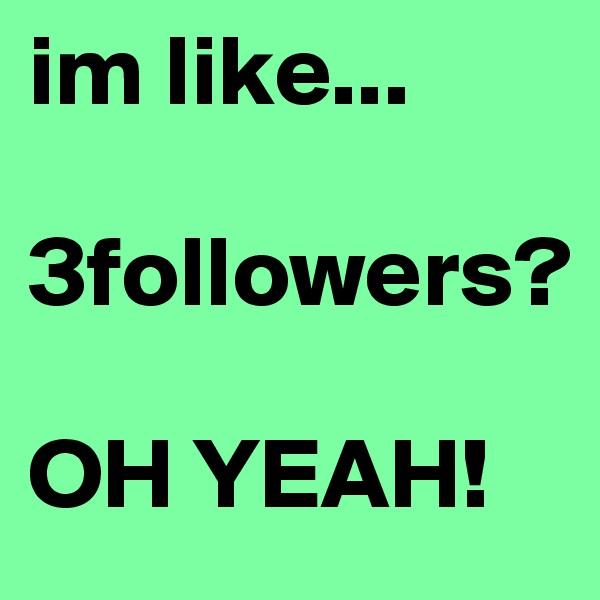 im like...  3followers?  OH YEAH!