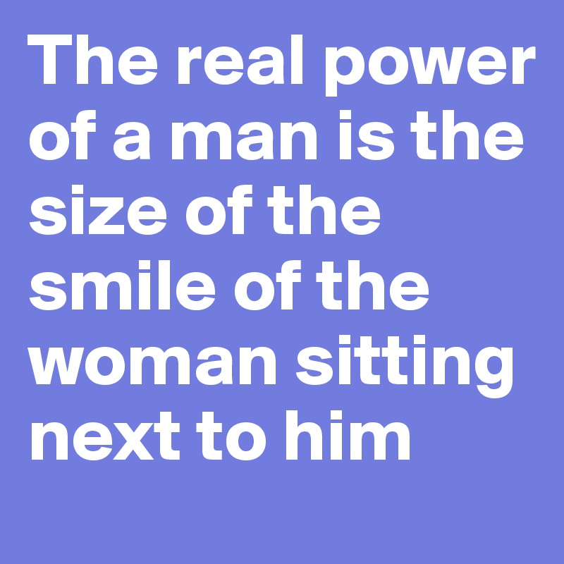The real power of a man is the size of the smile of the woman sitting next to him