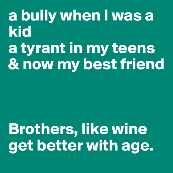 a bully when I was a kid a tyrant in my teens & now my best friend    Brothers, like wine get better with age.