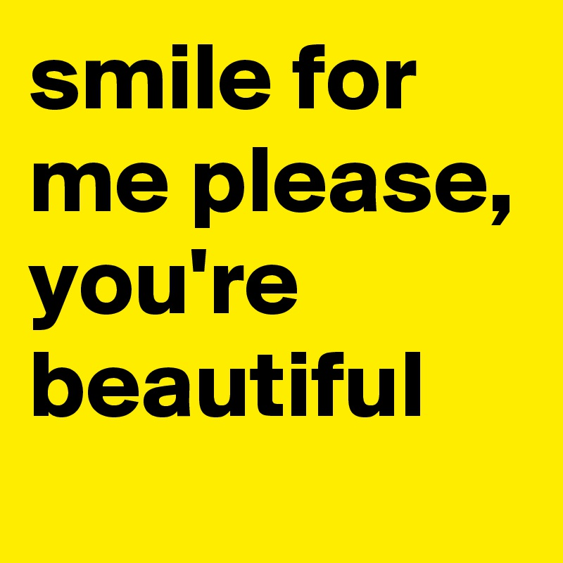 smile for me please, you're beautiful