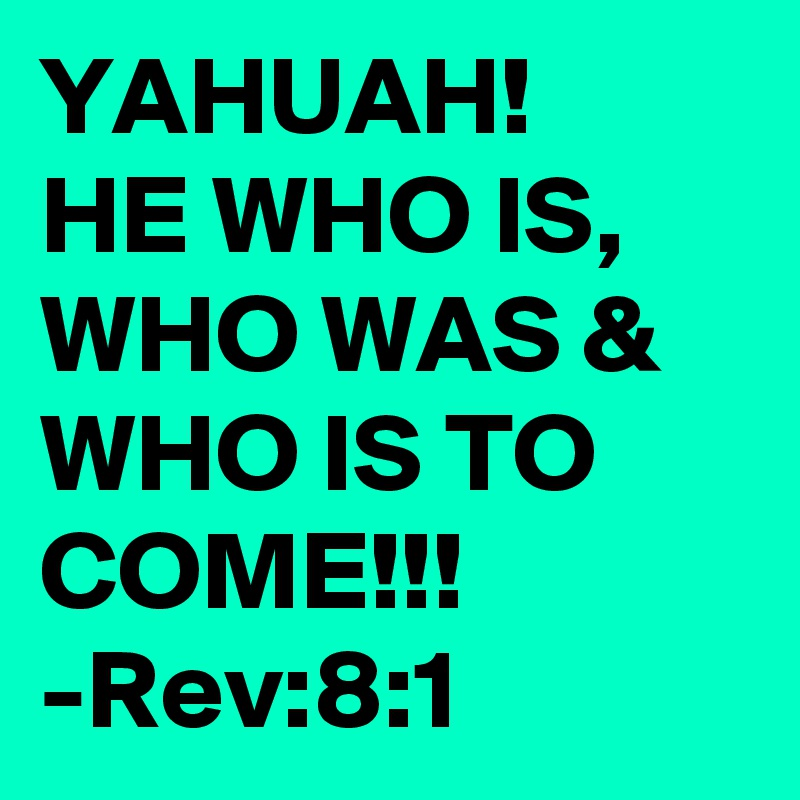 YAHUAH! HE WHO IS, WHO WAS & WHO IS TO COME!!! -Rev:8:1