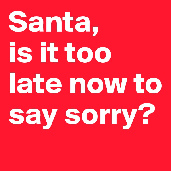 Santa,  is it too late now to say sorry?