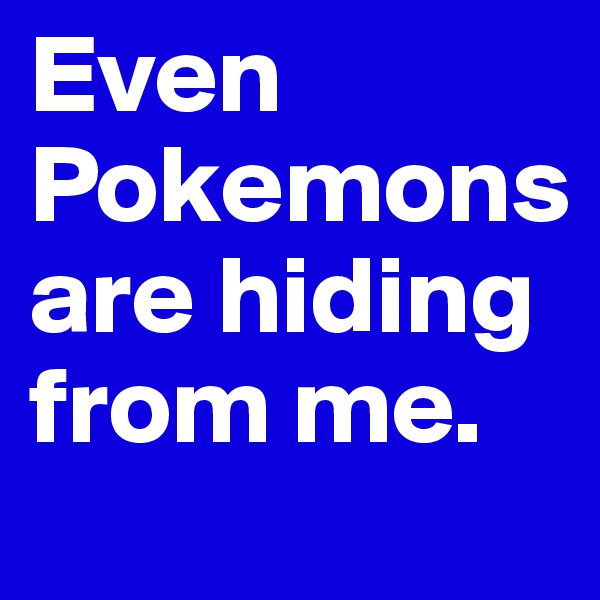 Even Pokemons are hiding from me.