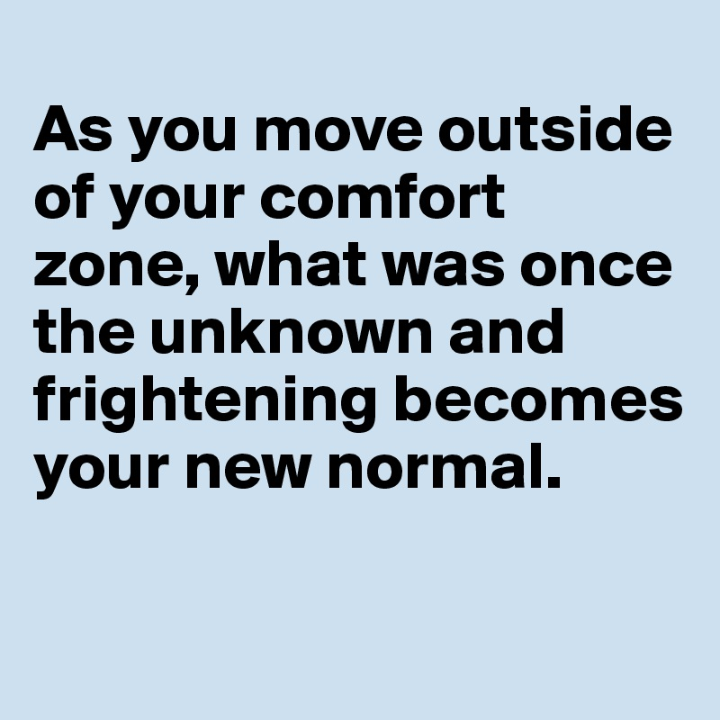 As you move outside of your comfort zone, what was once the unknown and frightening becomes your new normal.