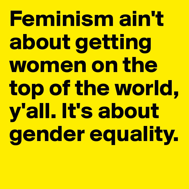 Feminism ain't about getting women on the top of the world, y'all. It's about gender equality.
