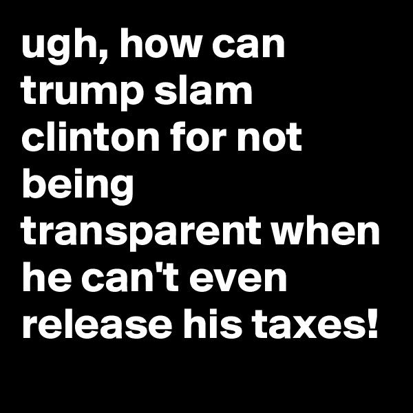 ugh, how can trump slam clinton for not being transparent when he can't even release his taxes!