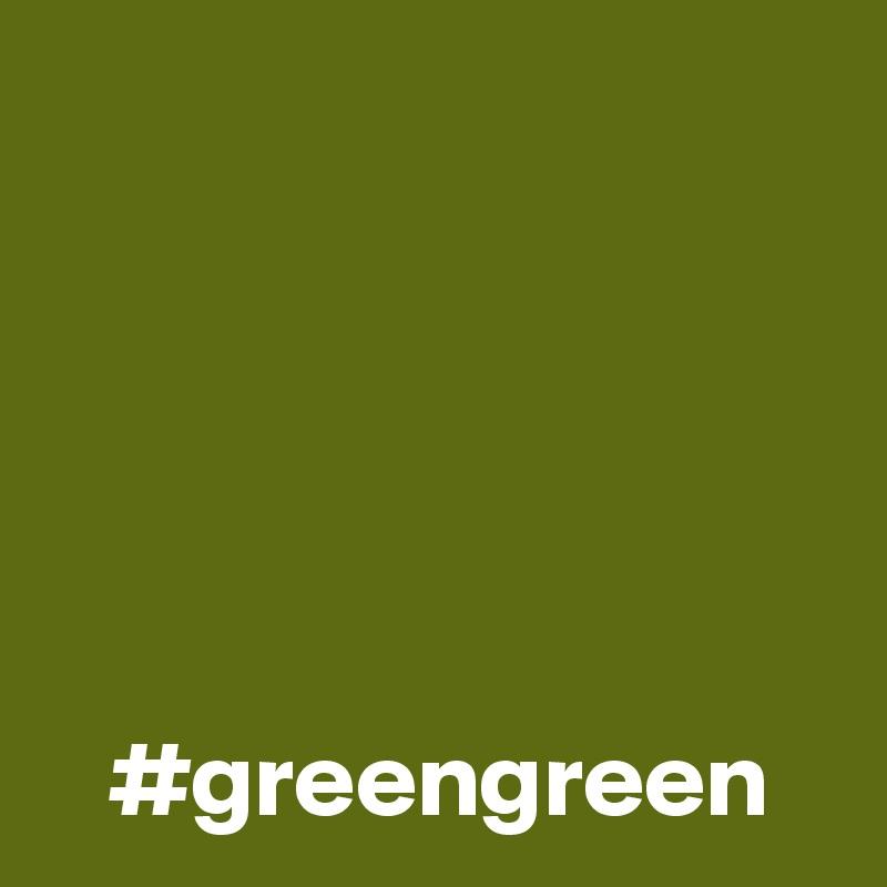 #greengreen