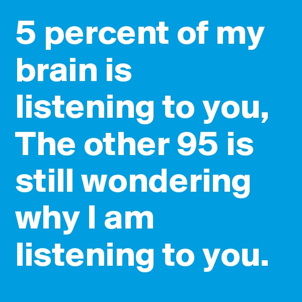 5 percent of my brain is listening to you, The other 95 is still wondering why I am listening to you.
