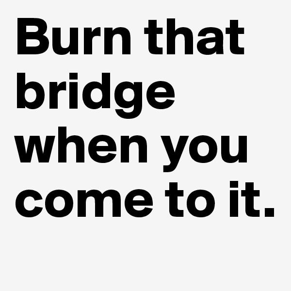 Burn that bridge when you come to it.