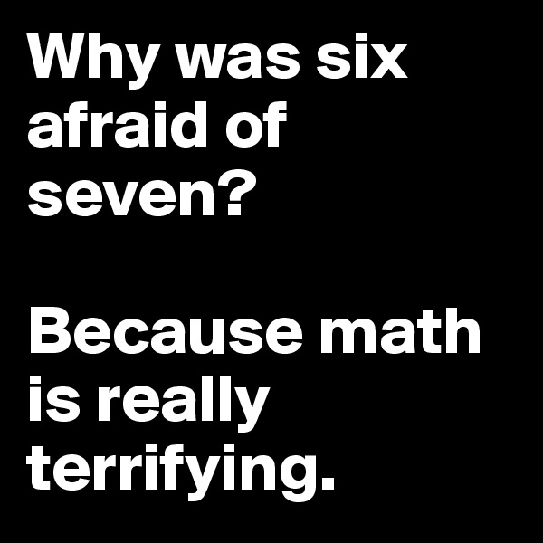 Why was six afraid of seven?    Because math is really terrifying.