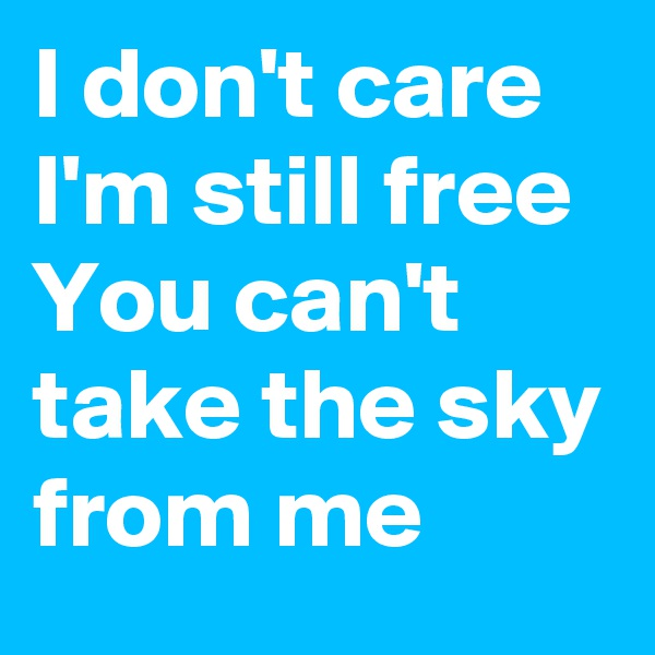 I don't care  I'm still free You can't take the sky from me