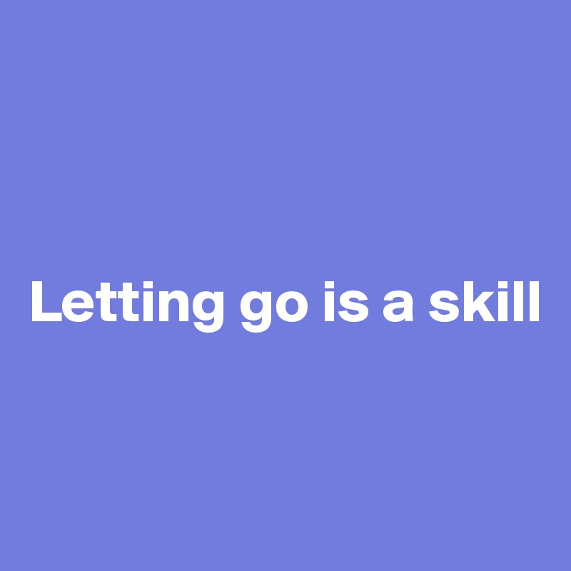 Letting go is a skill