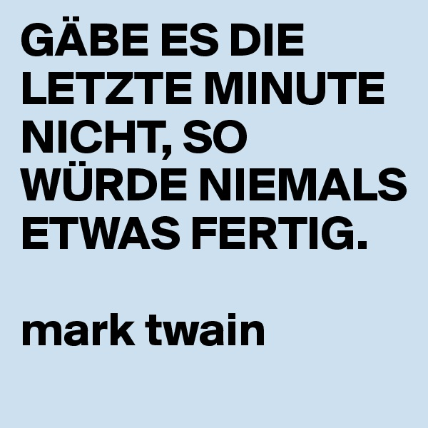 GÄBE ES DIE LETZTE MINUTE NICHT, SO WÜRDE NIEMALS ETWAS FERTIG.  mark twain