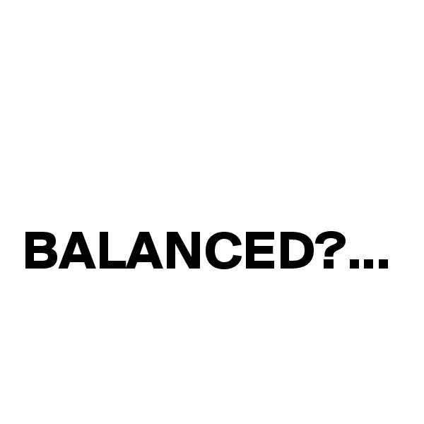 BALANCED?...