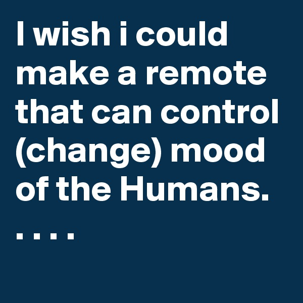 I wish i could make a remote that can control (change) mood of the Humans. . . . .