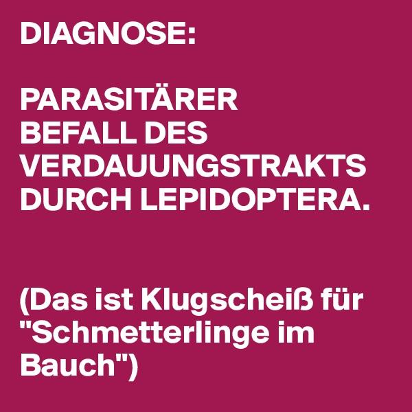 """DIAGNOSE:   PARASITÄRER BEFALL DES VERDAUUNGSTRAKTS DURCH LEPIDOPTERA.    (Das ist Klugscheiß für """"Schmetterlinge im Bauch"""")"""