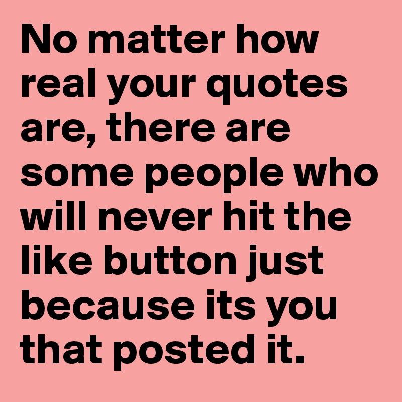 No matter how real your quotes are, there are some people who will never hit the like button just because its you that posted it.