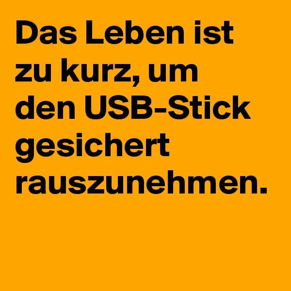 Das Leben ist zu kurz, um den USB-Stick gesichert rauszunehmen.
