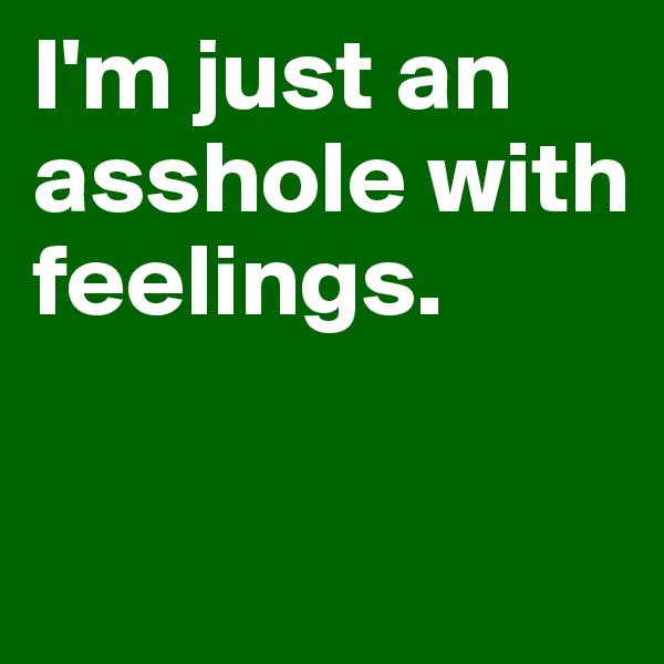 I'm just an asshole with feelings.