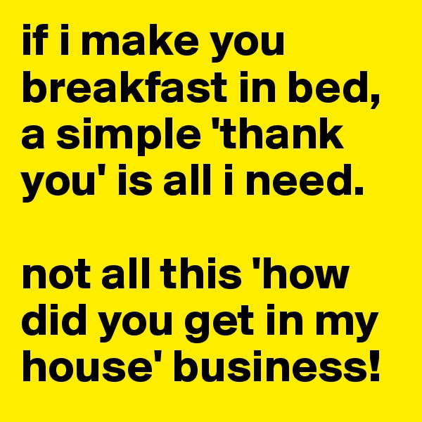 if i make you breakfast in bed, a simple 'thank you' is all i need.  not all this 'how did you get in my house' business!