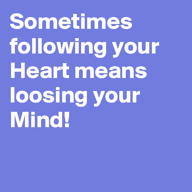 Sometimes following your Heart means loosing your Mind!
