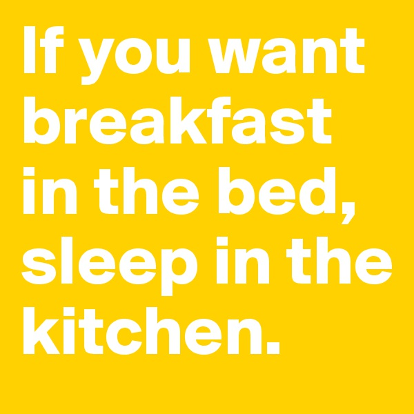 If you want breakfast in the bed, sleep in the kitchen.
