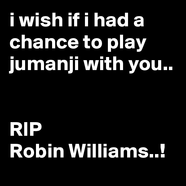 i wish if i had a chance to play jumanji with you..   RIP Robin Williams..!