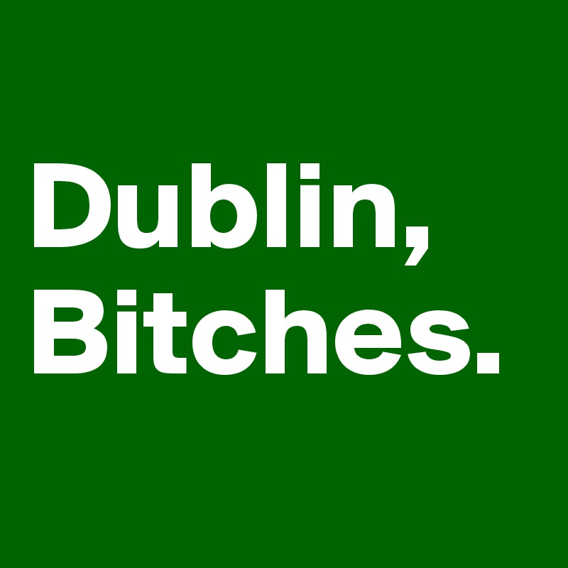Dublin, Bitches.