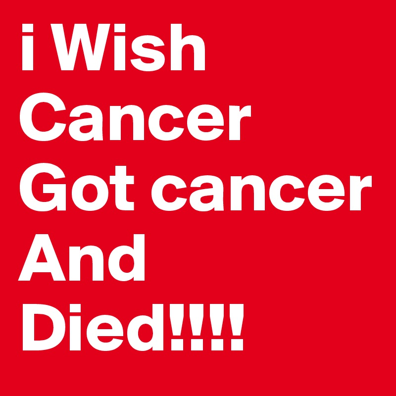i Wish Cancer Got cancer And Died!!!!