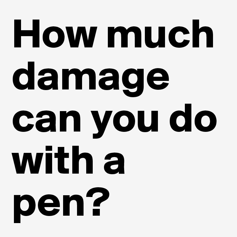 How much damage can you do with a pen?