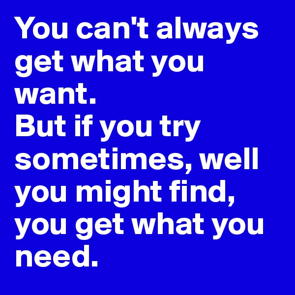 You can't always get what you want. But if you try sometimes, well you might find,  you get what you need.